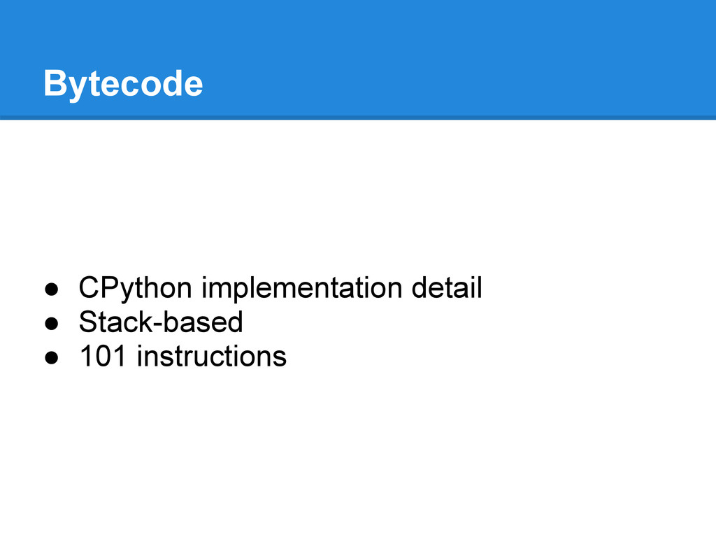 Bytecode ● CPython implementation detail ● Stac...