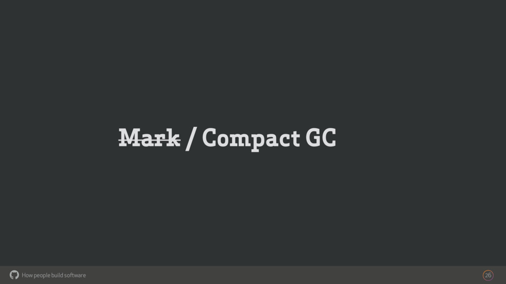 How people build software ! Mark / Compact GC 26