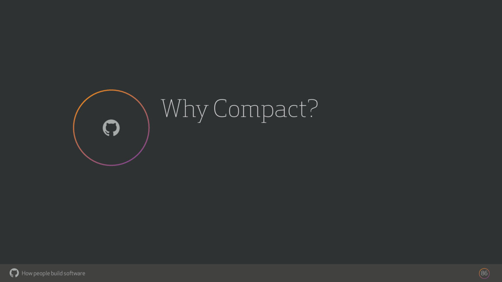 How people build software ! Why Compact? 86 !