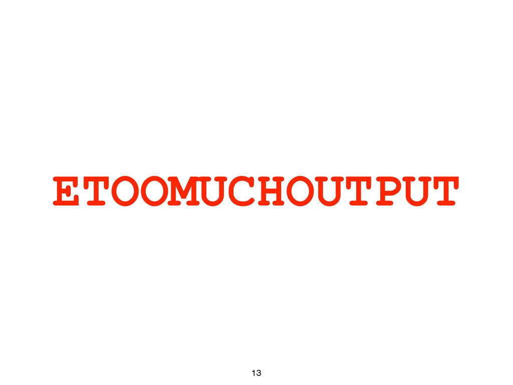 ETOOMUCHOUTPUT 13