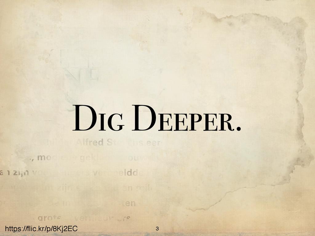 https://flic.kr/p/8Kj2EC Dig Deeper. 3