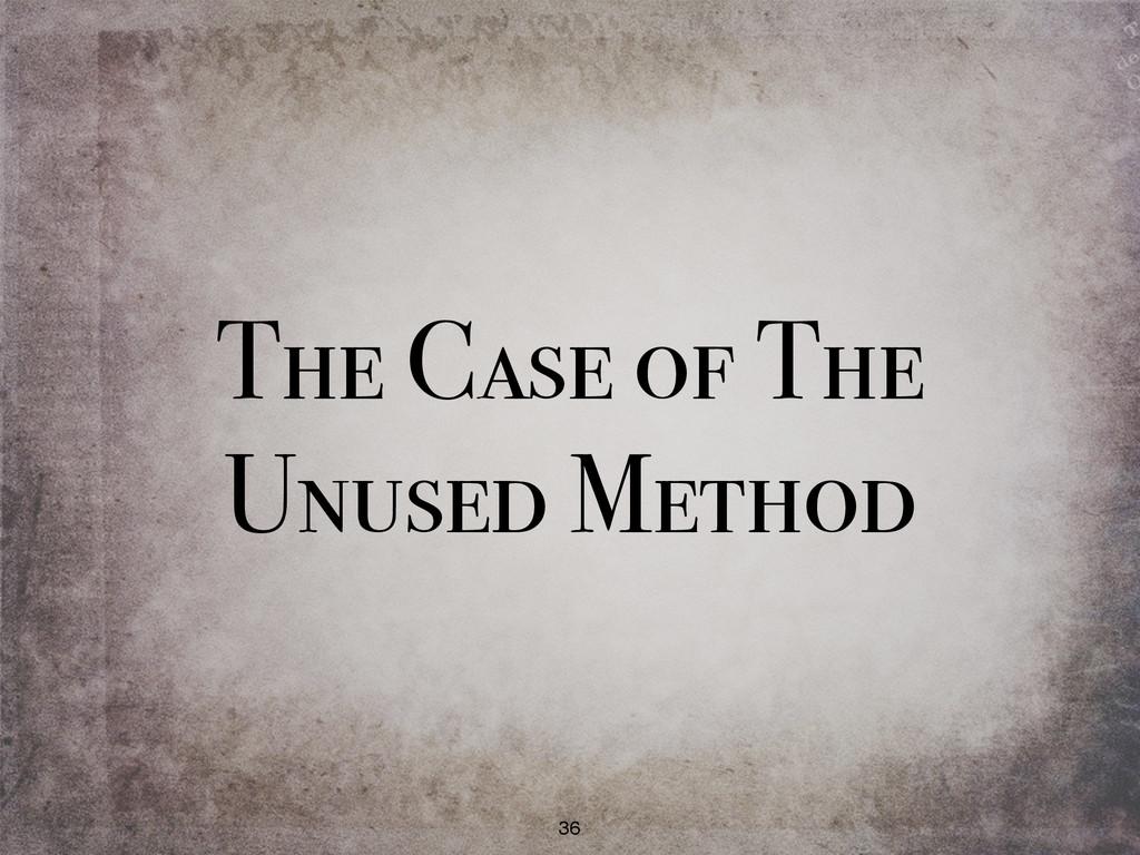 The Case of The Unused Method 36