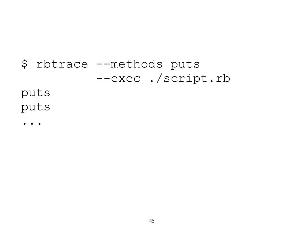 45 $ rbtrace --methods puts --exec ./script.rb ...