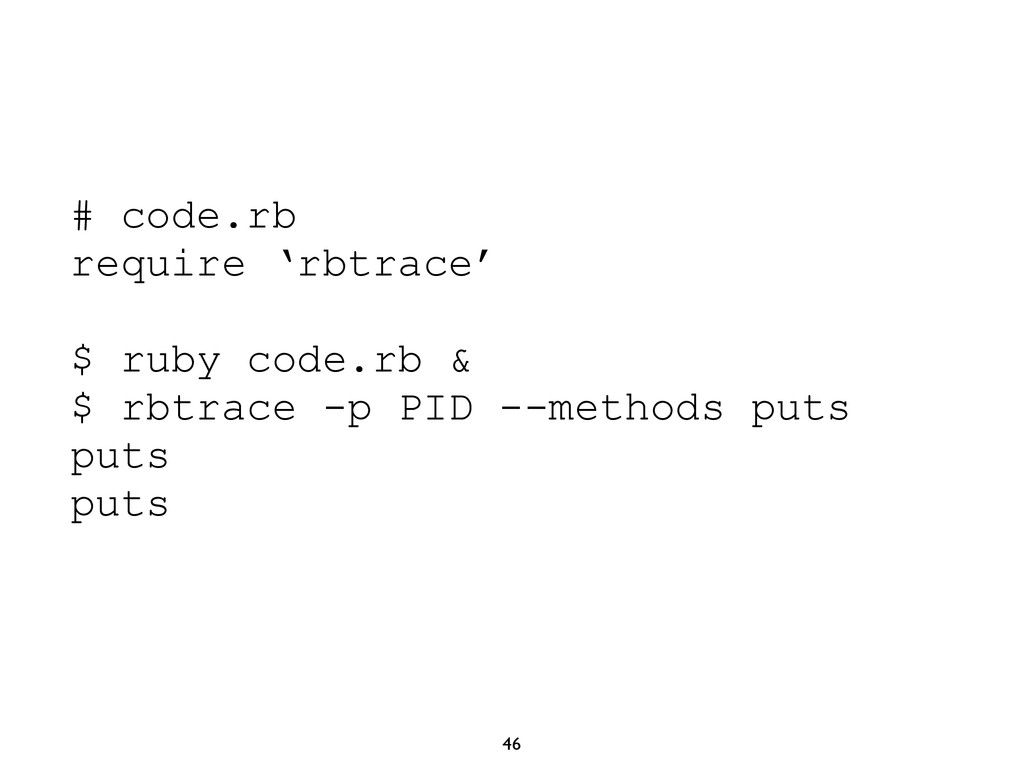 46 # code.rb require 'rbtrace' $ ruby code.rb &...