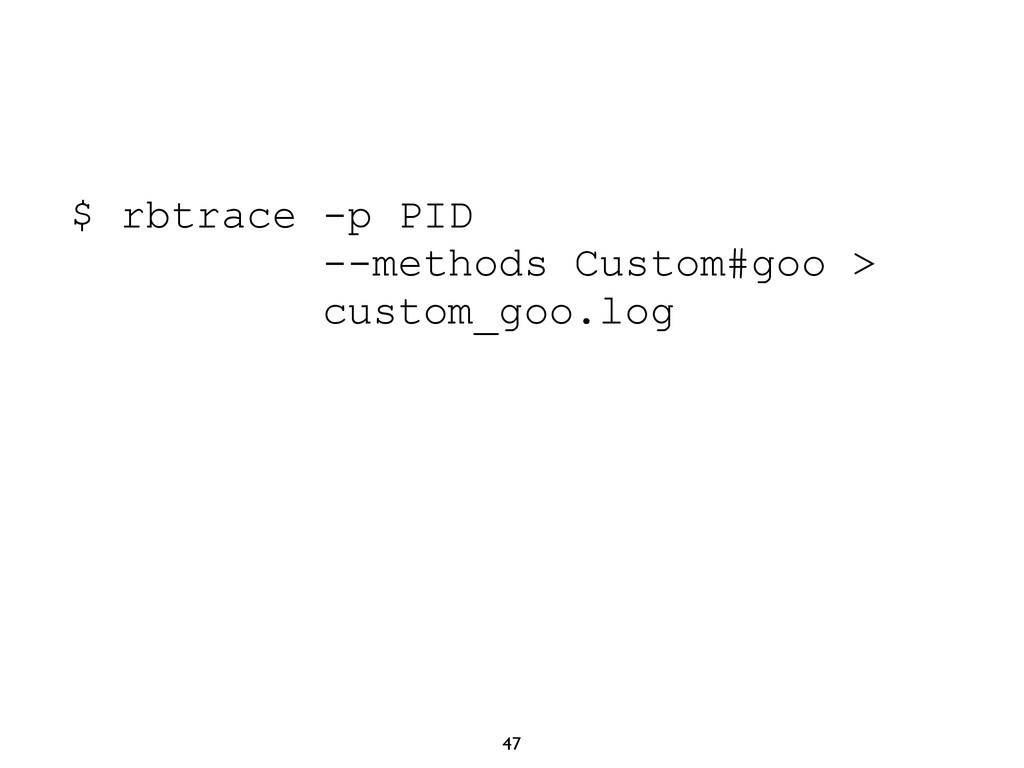 47 $ rbtrace -p PID --methods Custom#goo > cust...