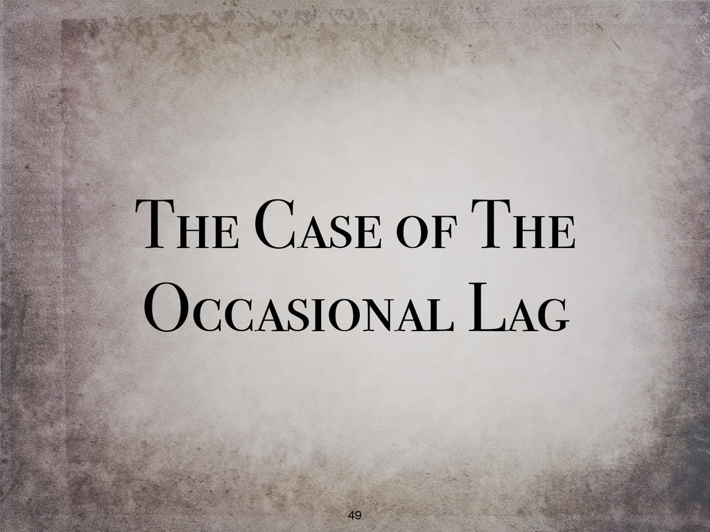 The Case of The Occasional Lag 49