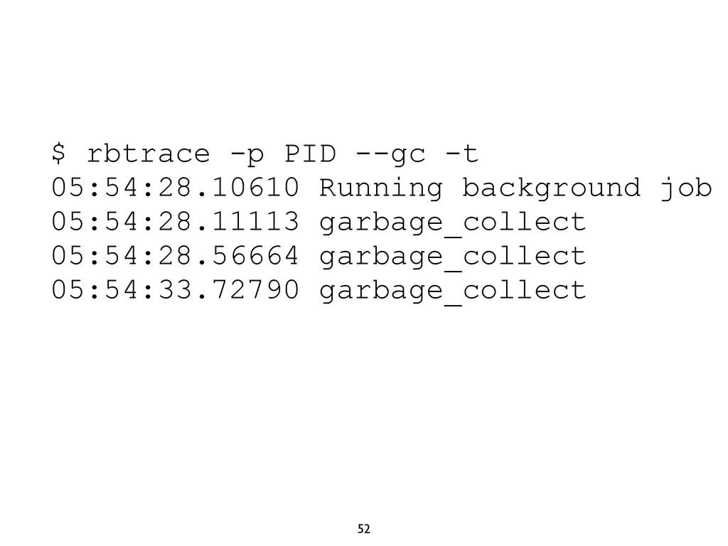 52 $ rbtrace -p PID --gc -t 05:54:28.10610 Runn...