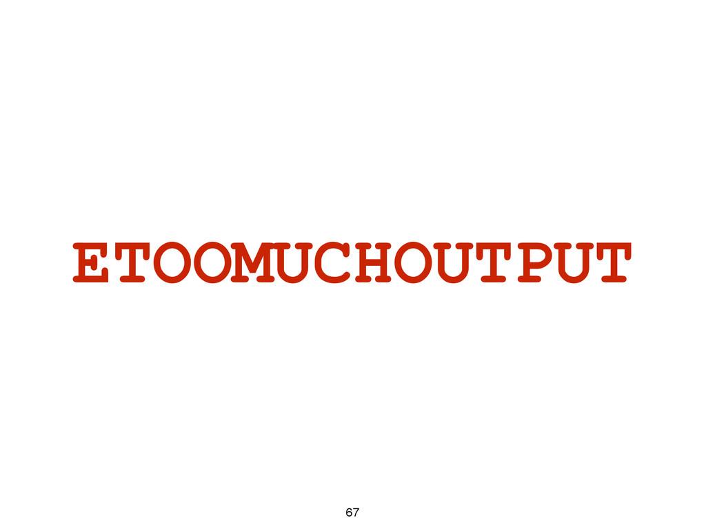 ETOOMUCHOUTPUT 67