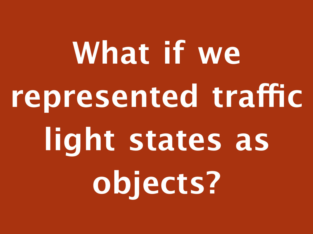 What if we represented traffic light states as ...