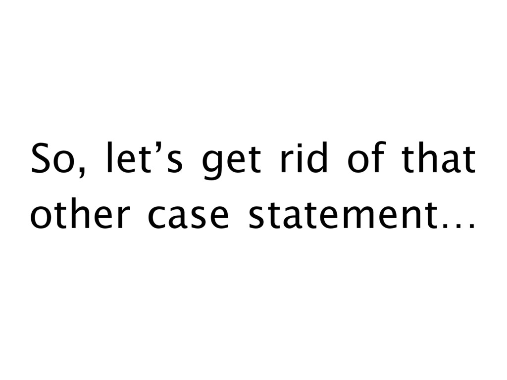 So, let's get rid of that other case statement…