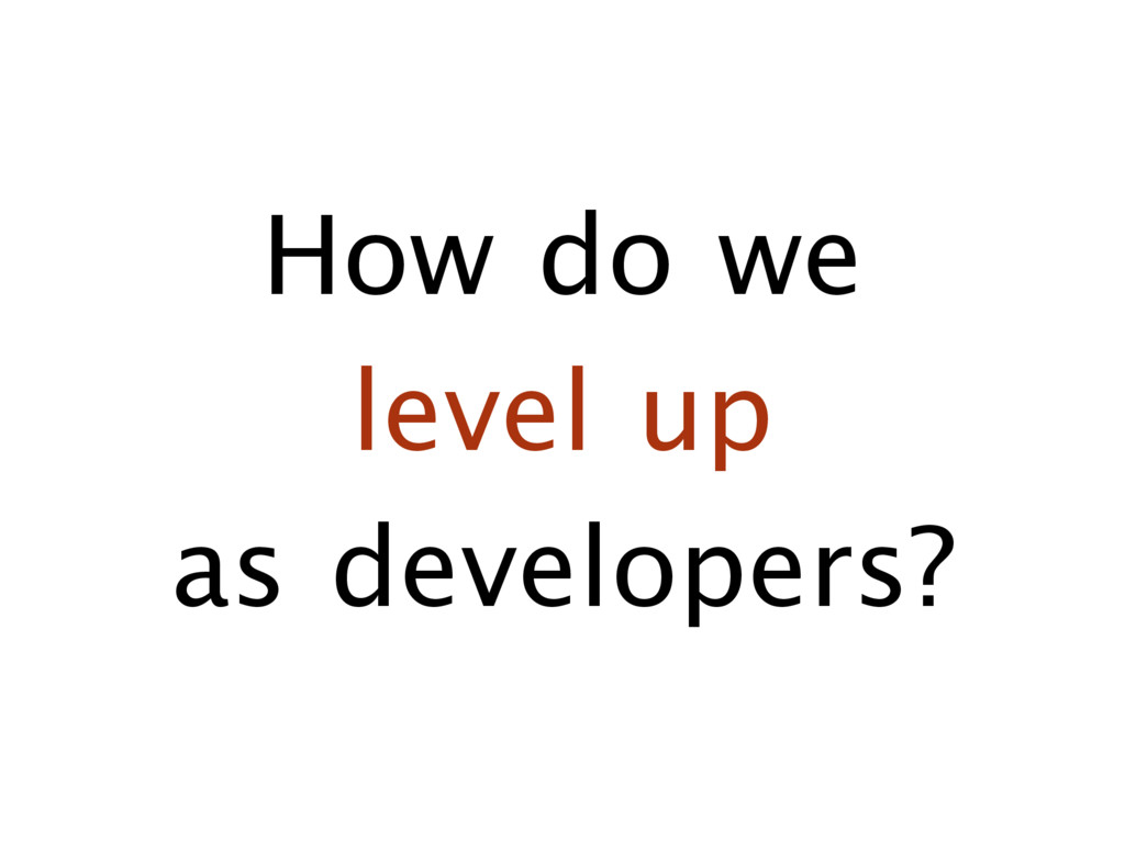 How do we   level up   as developers?