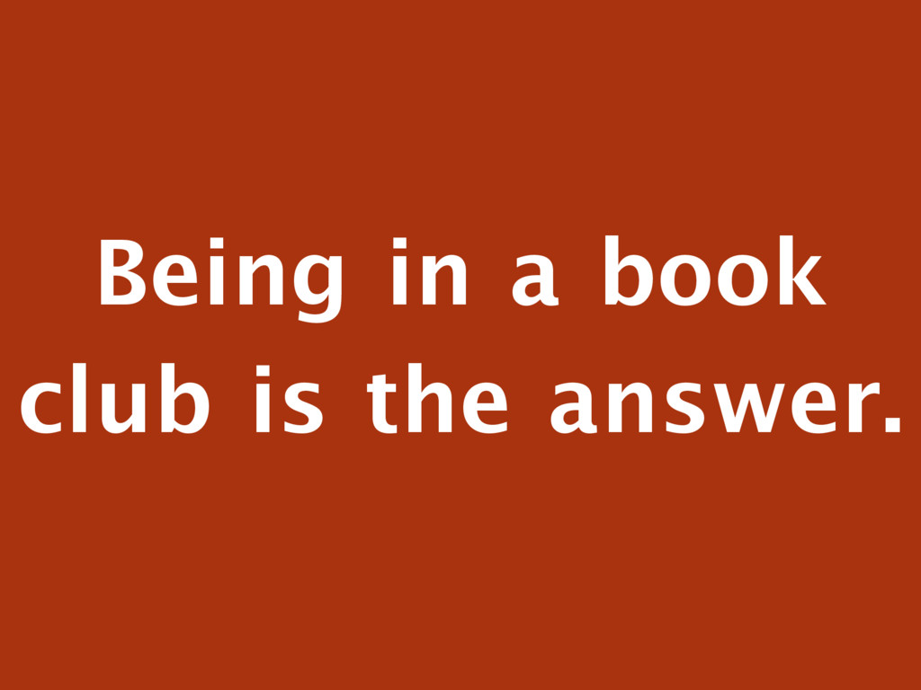 Being in a book club is the answer.