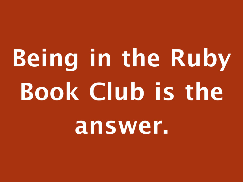Being in the Ruby Book Club is the answer.