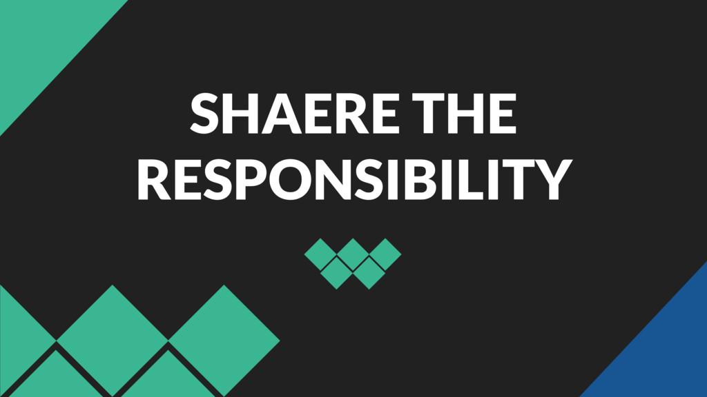 SHAERE THE RESPONSIBILITY