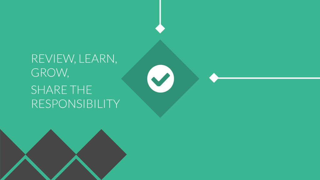 SHARE THE RESPONSIBILITY REVIEW, LEARN, GROW,