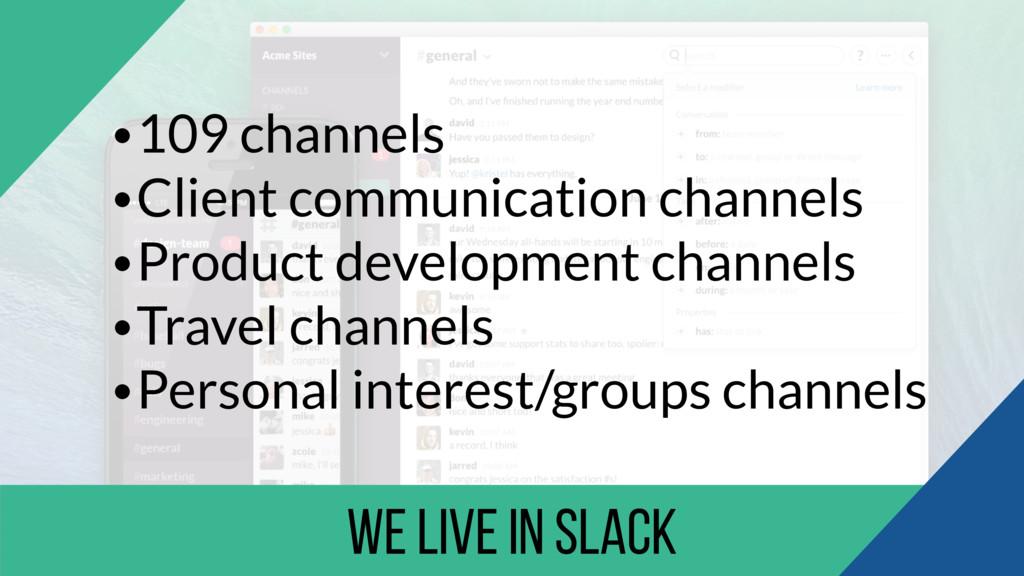 we live in Slack •109 channels •Client communic...