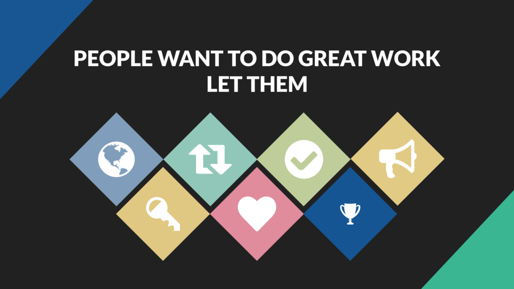 PEOPLE WANT TO DO GREAT WORK LET THEM