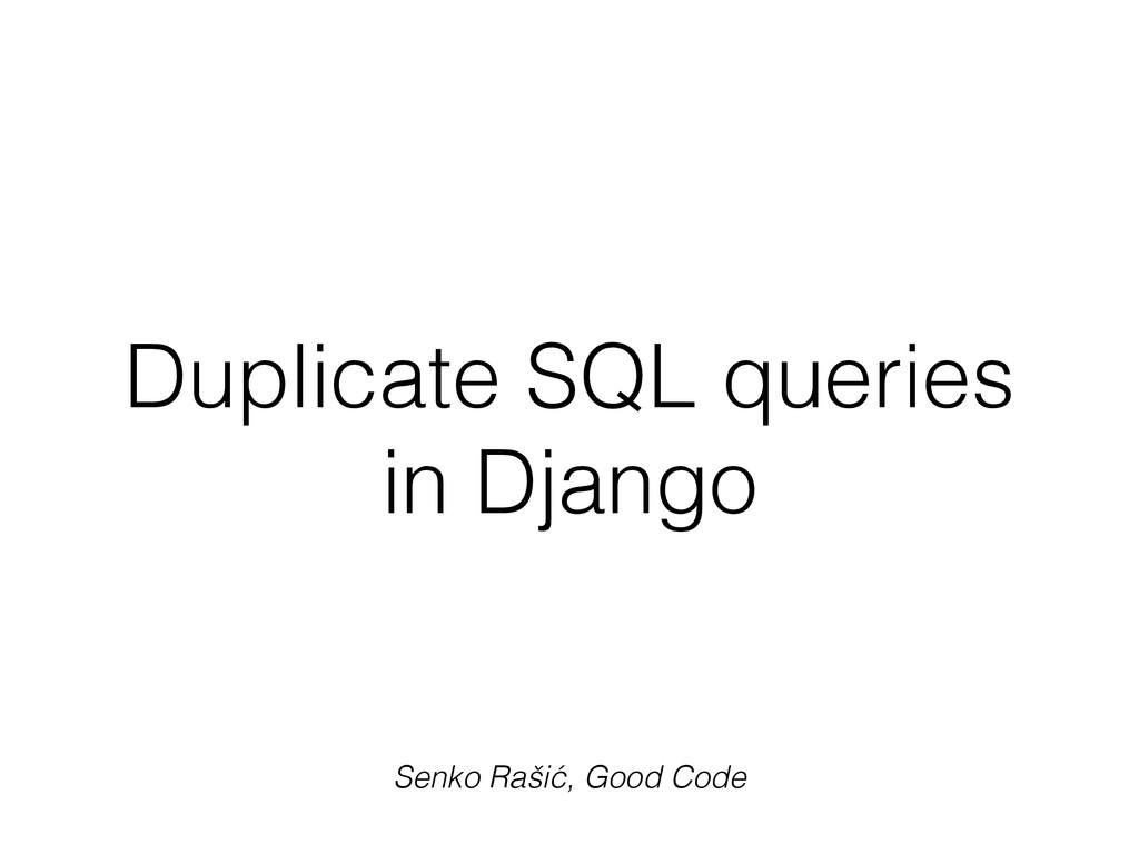 Duplicate SQL queries in Django Senko Rašić, Go...