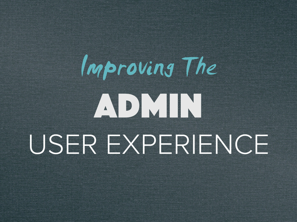 USER EXPERIENCE ADMIN Improving The