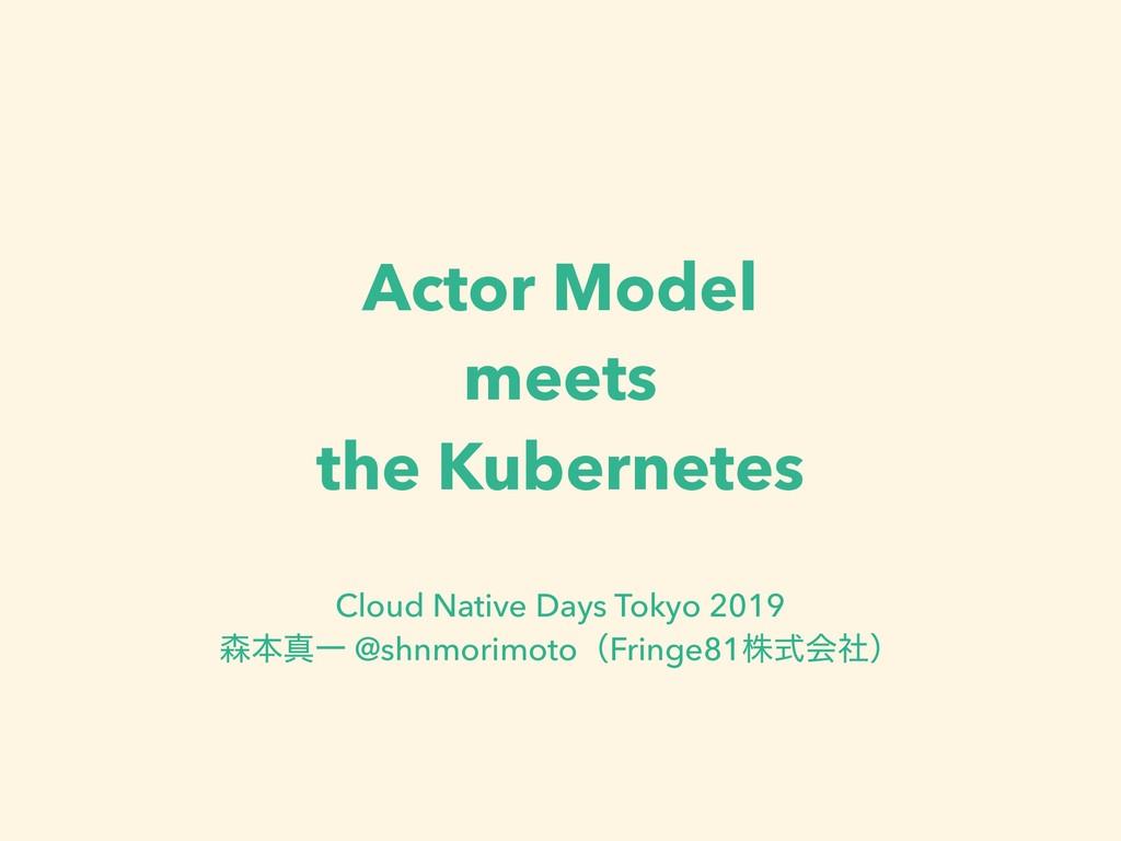 Actor Model meets the Kubernetes Cloud Native D...