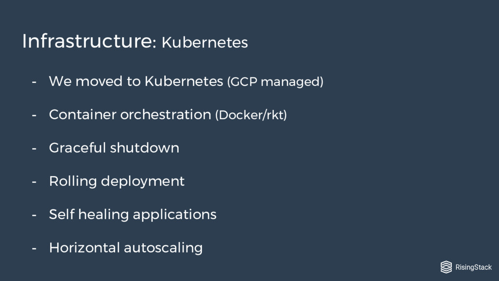 - We moved to Kubernetes (GCP managed) - Contai...
