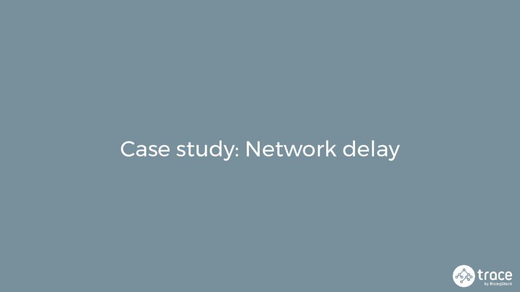 Case study: Network delay