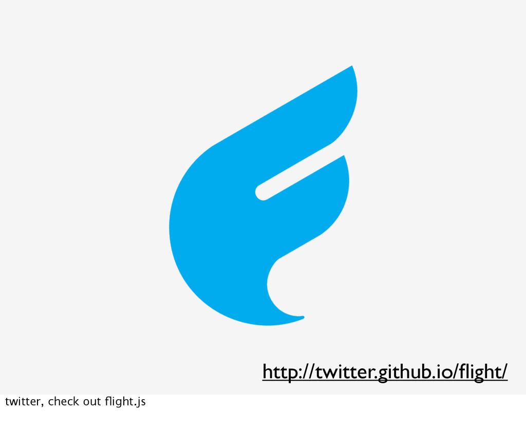 http://twitter.github.io/flight/ twitter, check ...