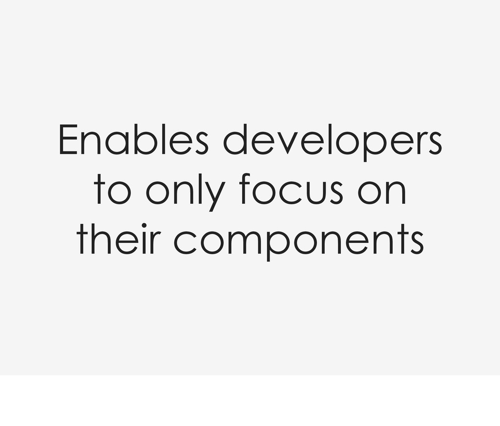 Enables developers to only focus on their compo...