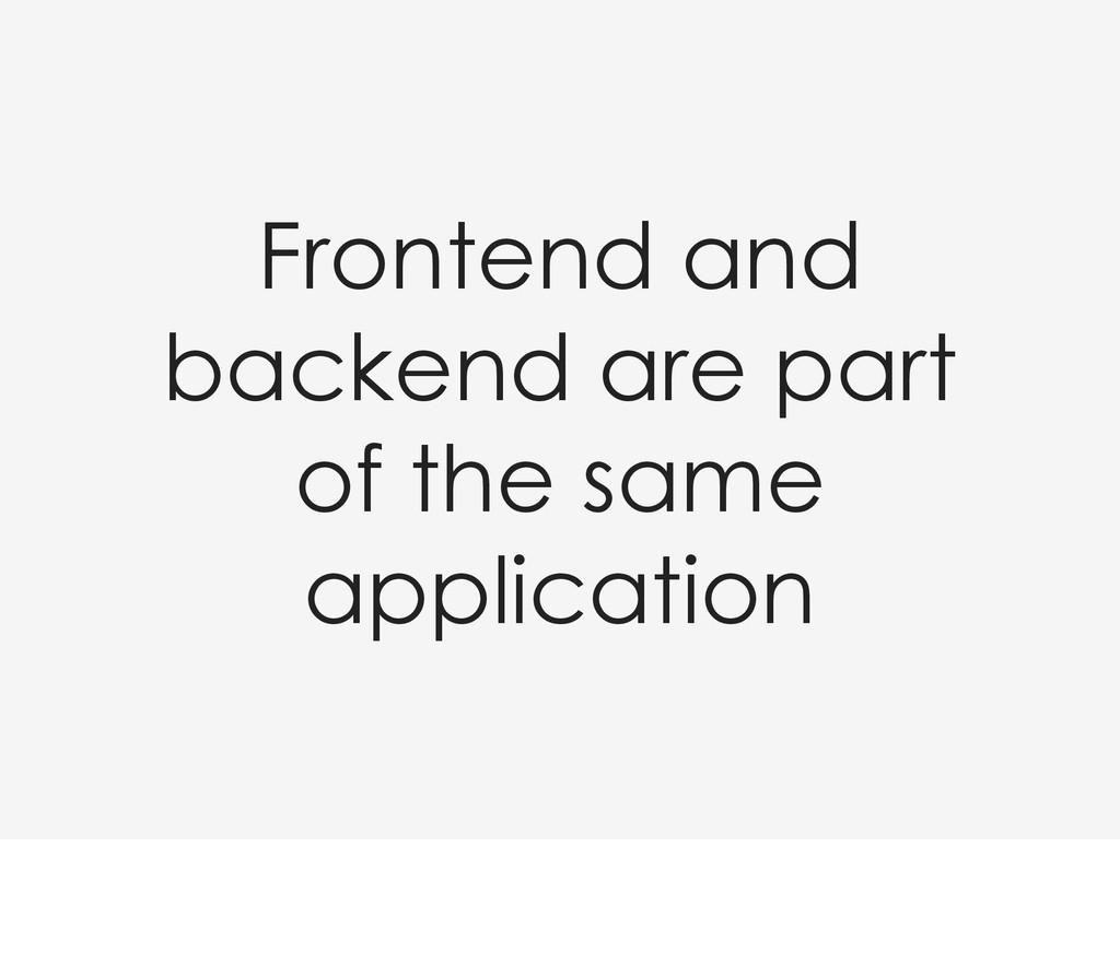 Frontend and backend are part of the same appli...