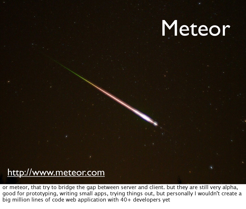 Meteor http://www.meteor.com or meteor, that tr...