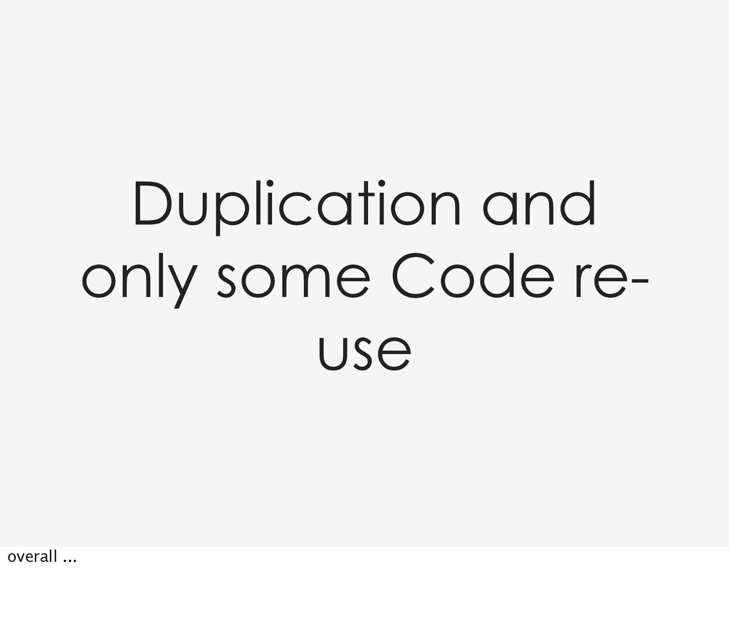 Duplication and only some Code re- use overall ...