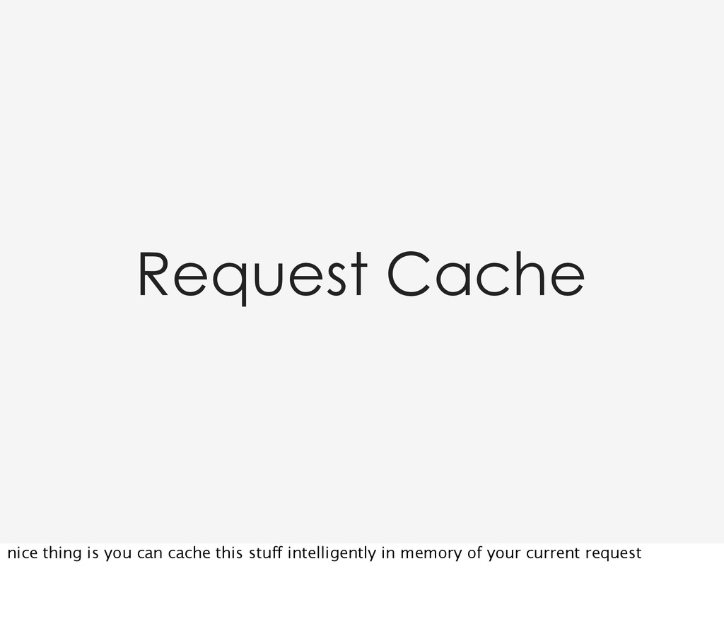Request Cache nice thing is you can cache this ...