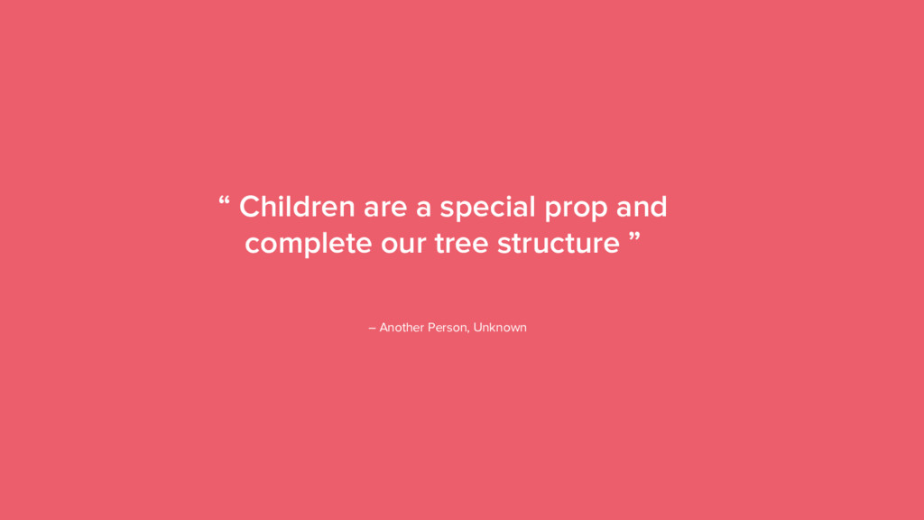 "13 "" Children are a special prop and complete o..."