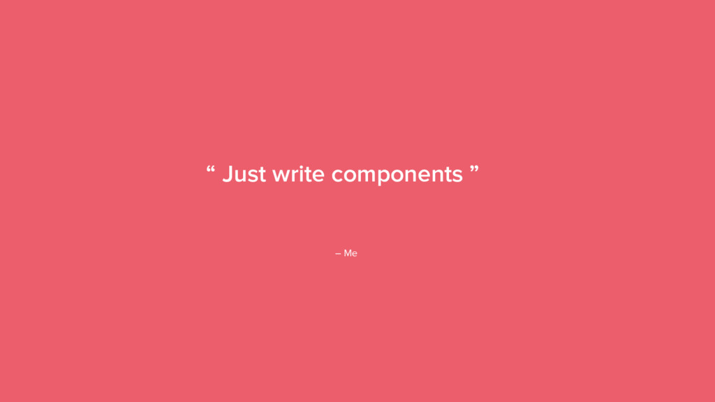 "18 "" Just write components "" – Me"