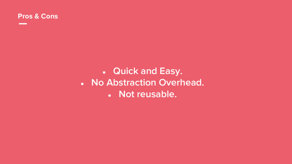 20 ● Quick and Easy. ● No Abstraction Overhead....