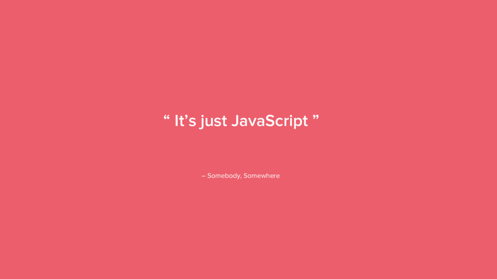 "4 "" It's just JavaScript "" – Somebody, Somewhere"