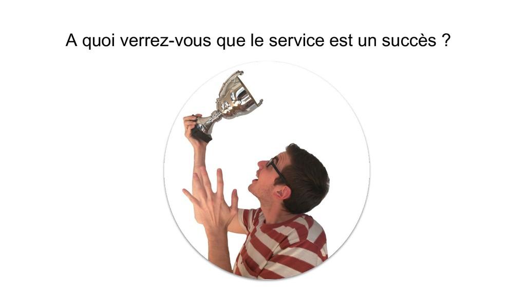 A quoi verrez-vous que le service est un succès...