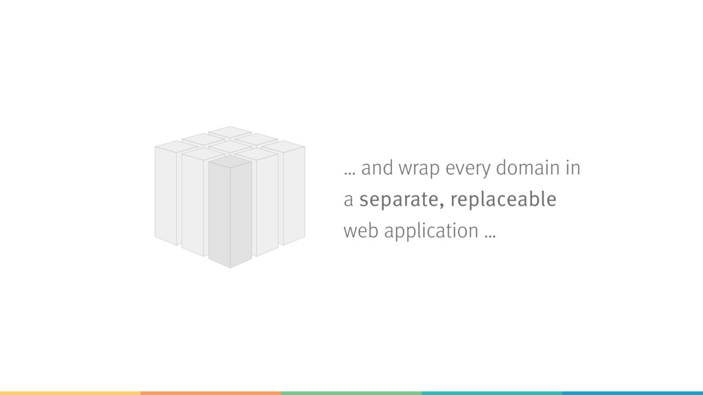 … and wrap every domain in a separate, replacea...