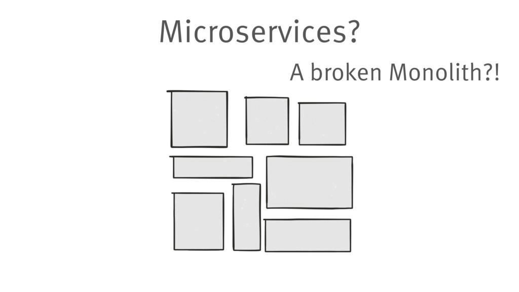 Microservices? A broken Monolith?!