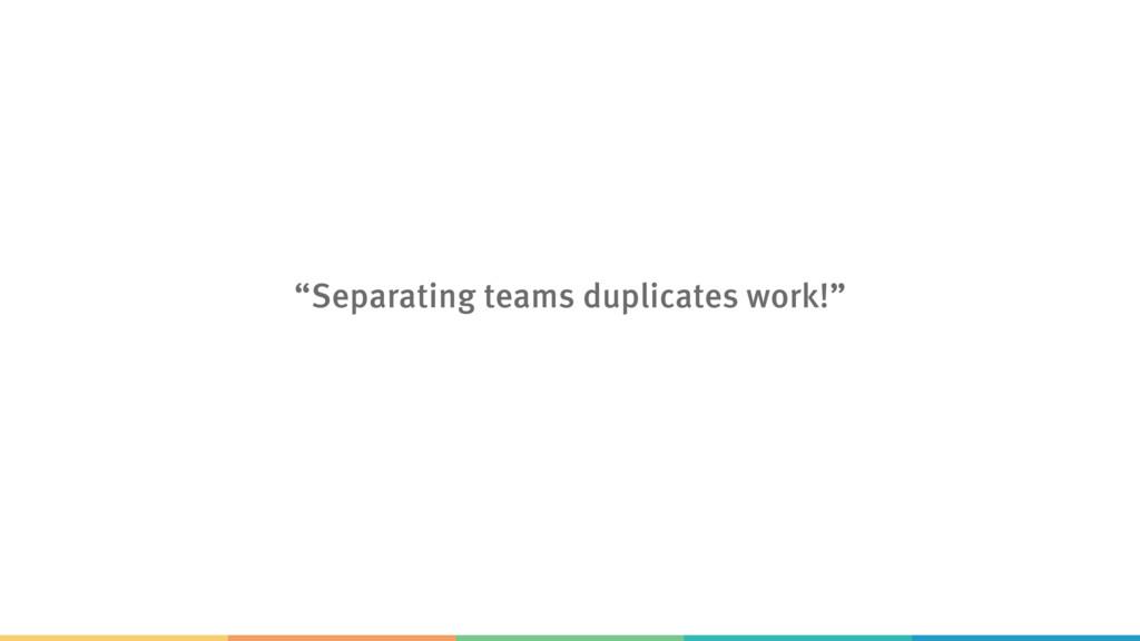 """""""Separating teams duplicates work!"""""""