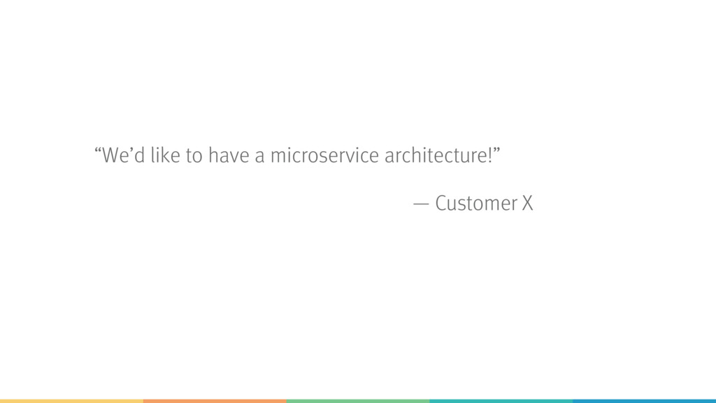 """""""We'd like to have a microservice architecture!..."""