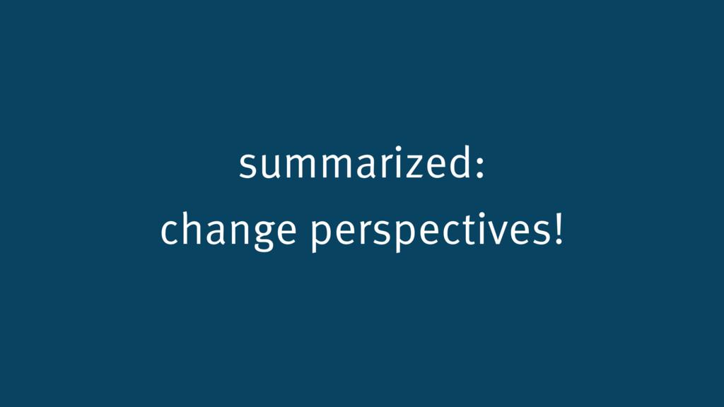 summarized: change perspectives!