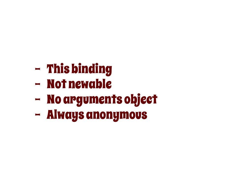 - This binding - Not newable - No arguments obj...