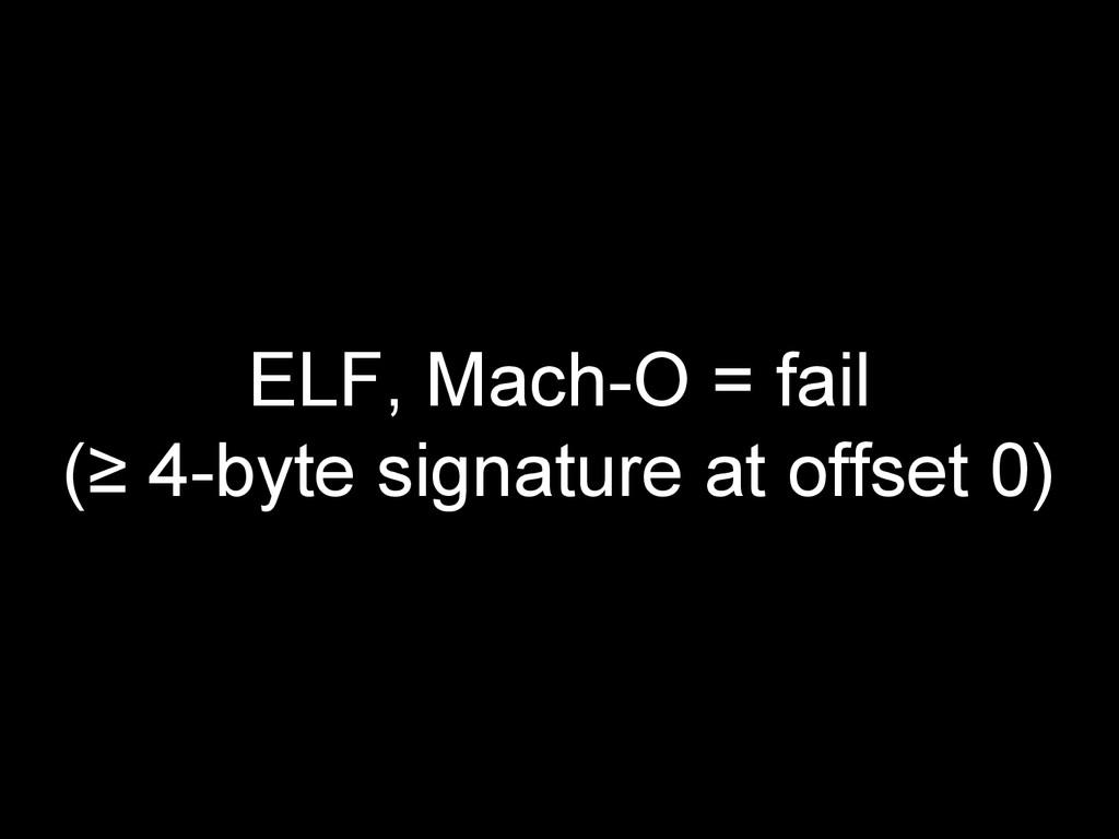 ELF, Mach-O = fail (≥ 4-byte signature at offse...