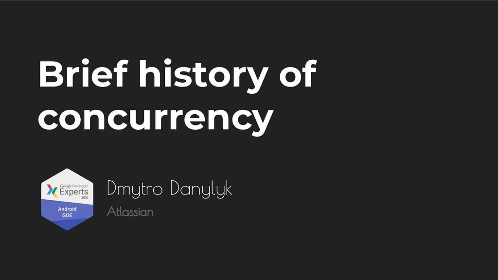 Brief history of concurrency Dmytro Danylyk Atl...