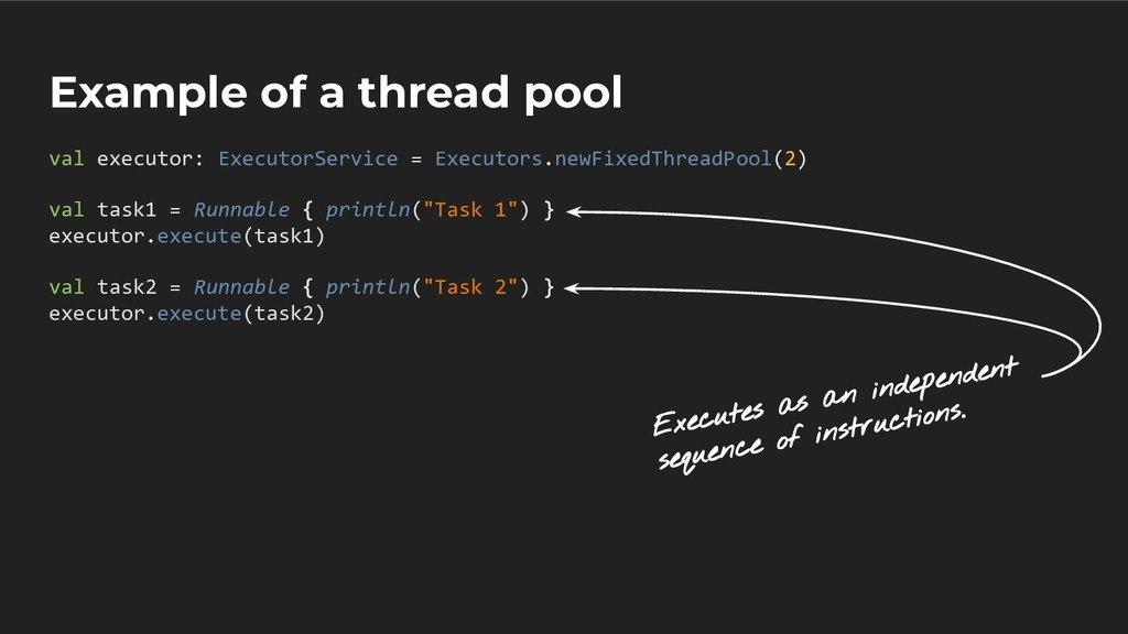 Example of a thread pool val executor: Executor...