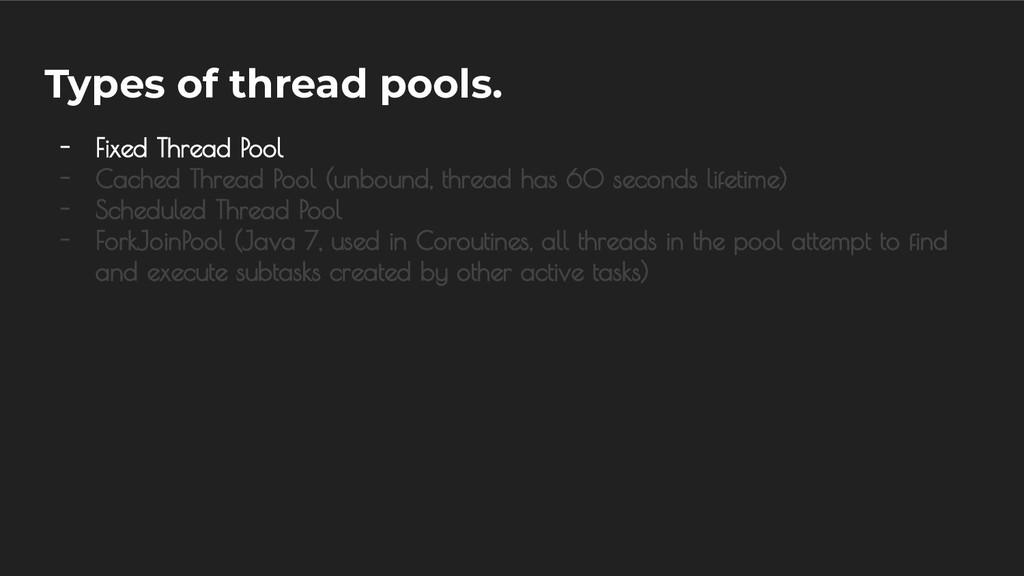 Types of thread pools. - Fixed Thread Pool - Ca...