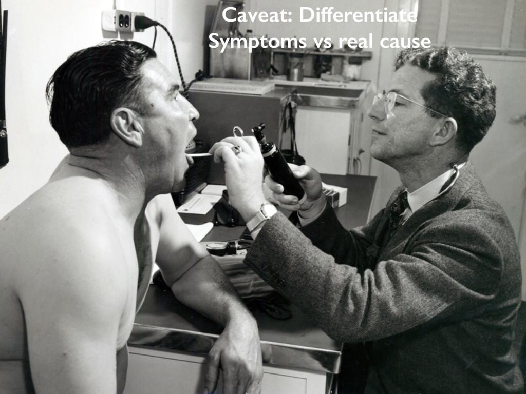 Caveat: Differentiate Symptoms vs real cause