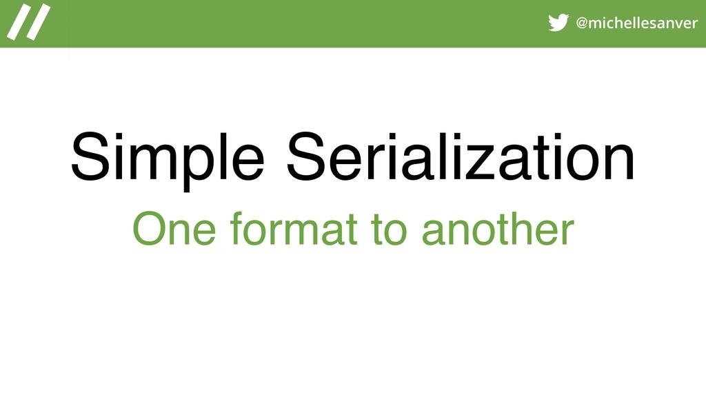 @michellesanver Simple Serialization One format...