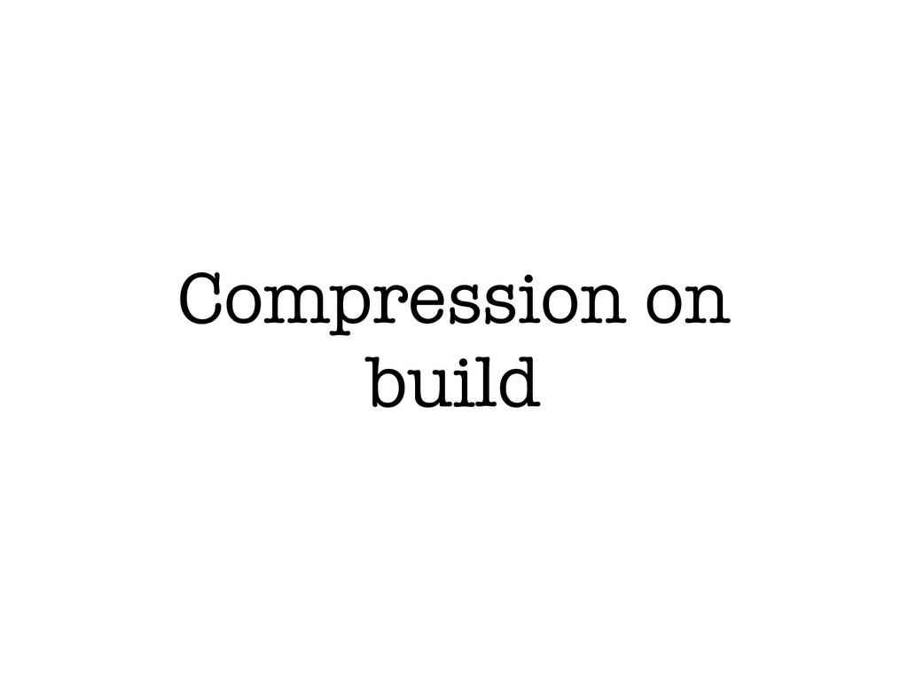 Compression on build